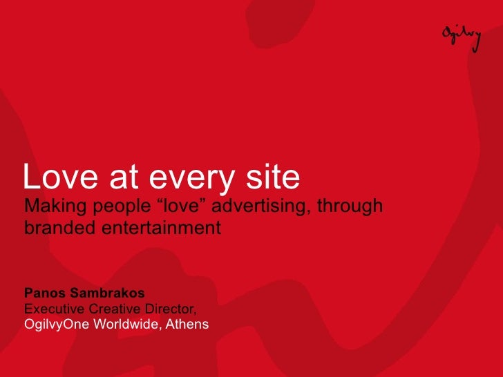 "Love at every site Making people ""love"" advertising, through branded entertainment Panos Sambrakos Executive Creative Dire..."