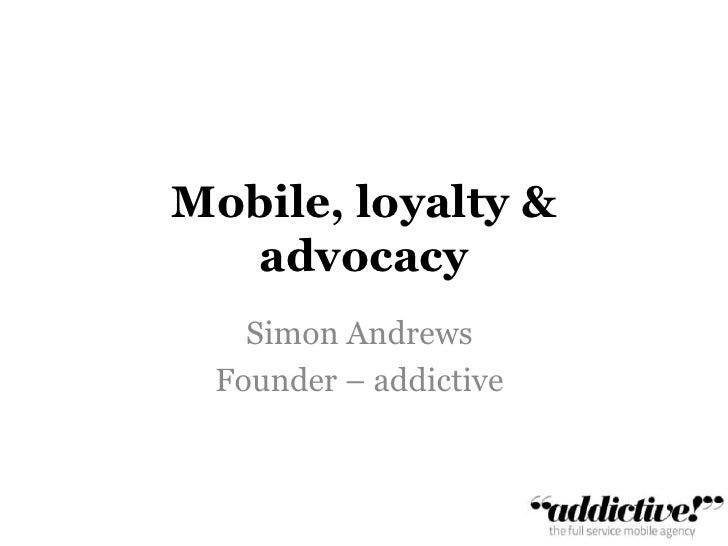 Mobile, loyalty & advocacy<br />Simon Andrews<br />Founder – addictive<br />