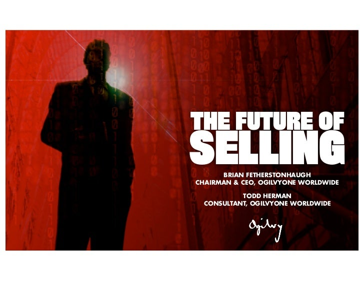 THE FUTURE OFSELLING      BRIAN FETHERSTONHAUGHCHAIRMAN & CEO, OGILVYONE WORLDWIDE           TODD HERMAN  CONSULTANT, OGIL...
