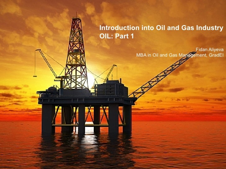 Introduction into Oil and Gas IndustryOIL: Part 1                                    Fidan Aliyeva           MBA in Oil an...