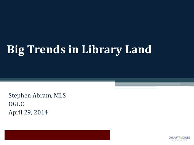 Big Trends in Library Land Stephen Abram, MLS OGLC April 29, 2014