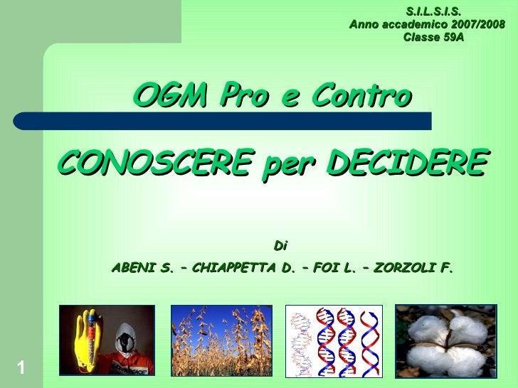 OGM Pro e Contro CONOSCERE per DECIDERE Di ABENI S. – CHIAPPETTA D. – FOI L. – ZORZOLI F. S.I.L.S.I.S. Anno accademico 200...