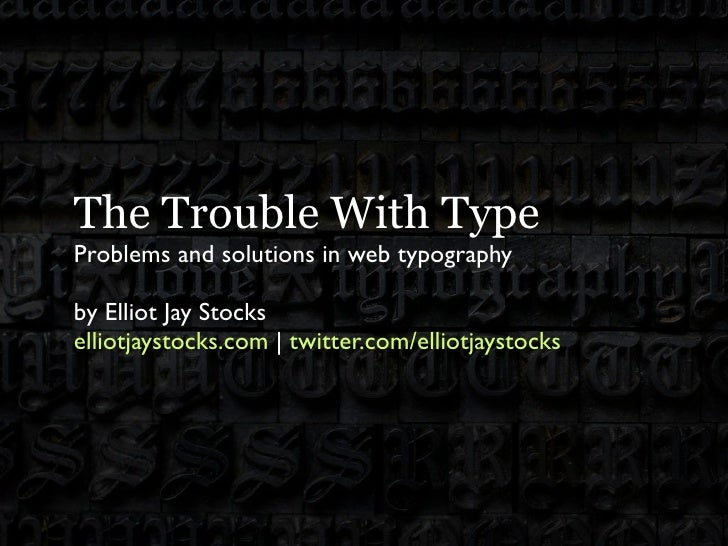 The Trouble With Type Problems and solutions in web typography  by Elliot Jay Stocks elliotjaystocks.com | twitter.com/ell...