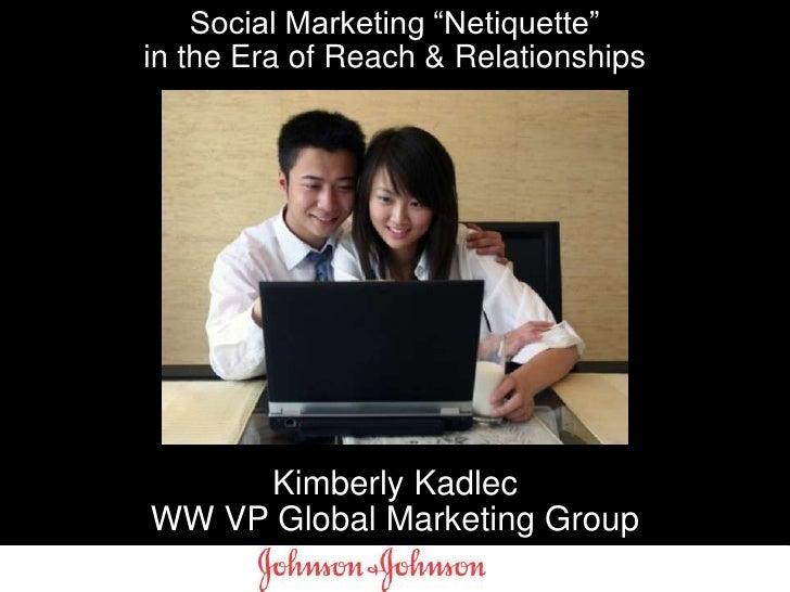 "Social Marketing ""Netiquette"" in the Era of Reach & Relationships<br />Kimberly Kadlec<br />WW VP Global Marketing Group<b..."