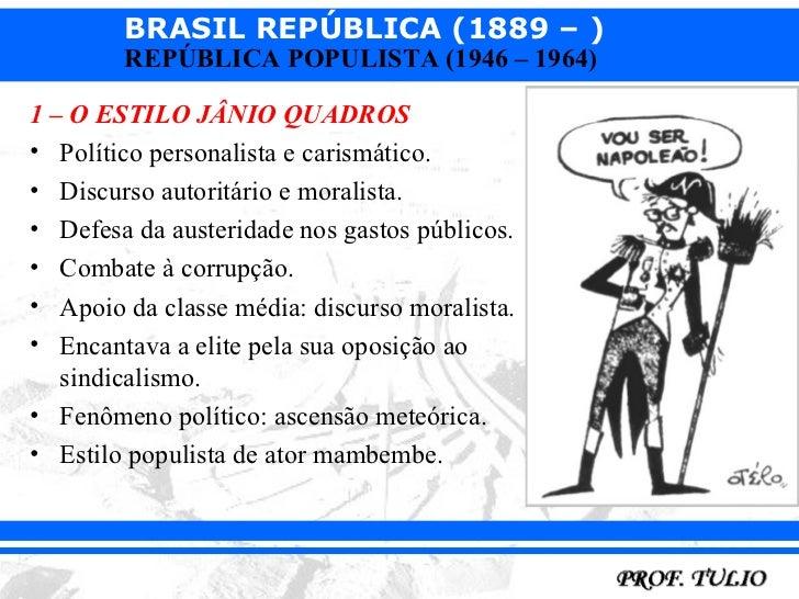 BRASIL REPÚBLICA (1889 – )        REPÚBLICA POPULISTA (1946 – 1964)1 – O ESTILO JÂNIO QUADROS• Político personalista e car...