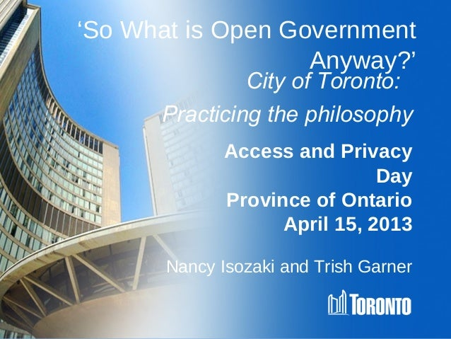 'So What is Open Government                   Anyway?'               City of Toronto:      Practicing the philosophy      ...