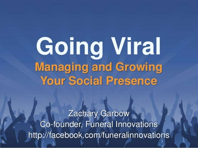 Going Viral Managing and Growing  Your Social Presence            Zachary Garbow    Co-founder, Funeral Innovationshttp://...