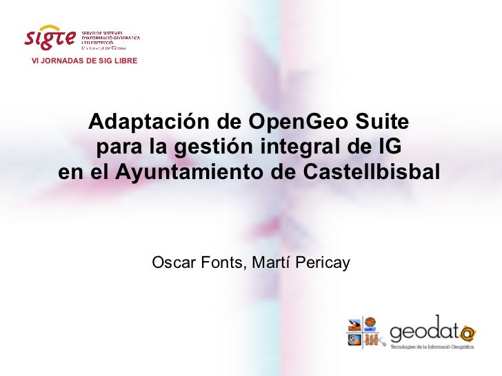 VI JORNADAS DE SIG LIBRE        Adaptación de OpenGeo Suite        para la gestión integral de IG     en el Ayuntamiento d...