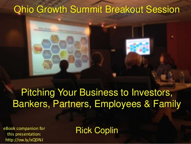 Ohio Growth Summit Breakout Session Pitching Your Business to Investors, Bankers, Partners, Employees & Family Rick Coplin...