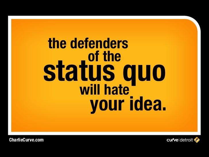 the defenders                          of the               status quo                  will hate                         ...