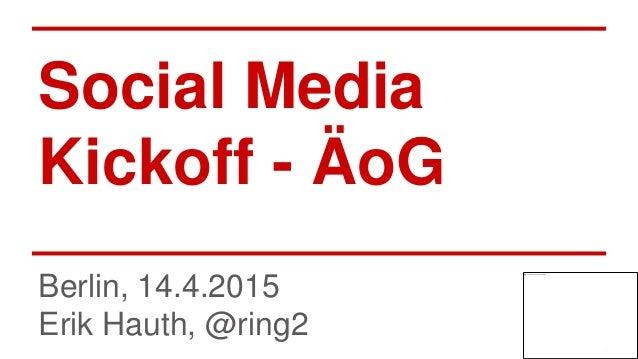 Social Media Kickoff - ÄoG Berlin, 14.4.2015 Erik Hauth, @ring2