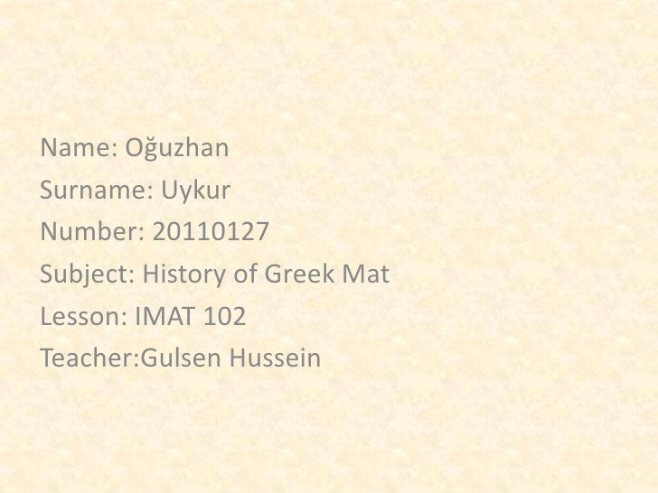Name: OğuzhanSurname: UykurNumber: 20110127Subject: History of Greek MatLesson: IMAT 102Teacher:Gulsen Hussein