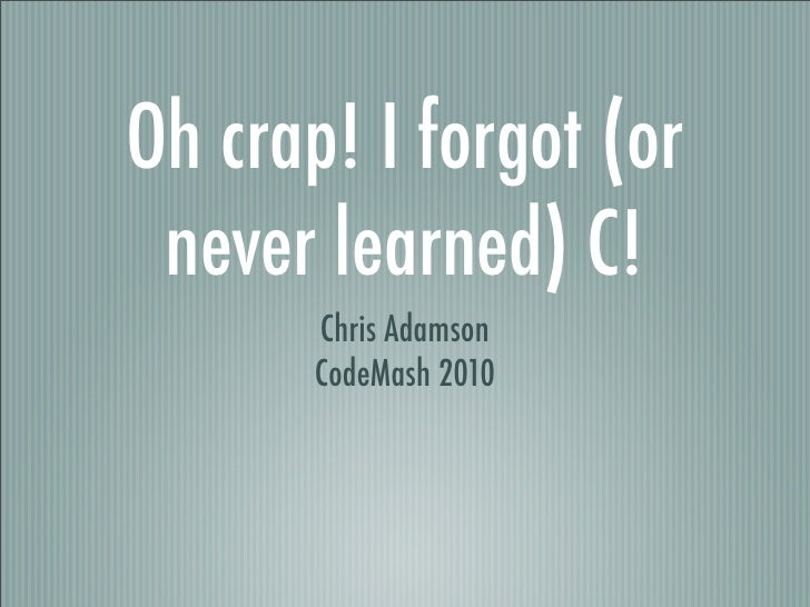 Oh Crap, I Forgot (Or Never Learned) C! [CodeMash 2010]