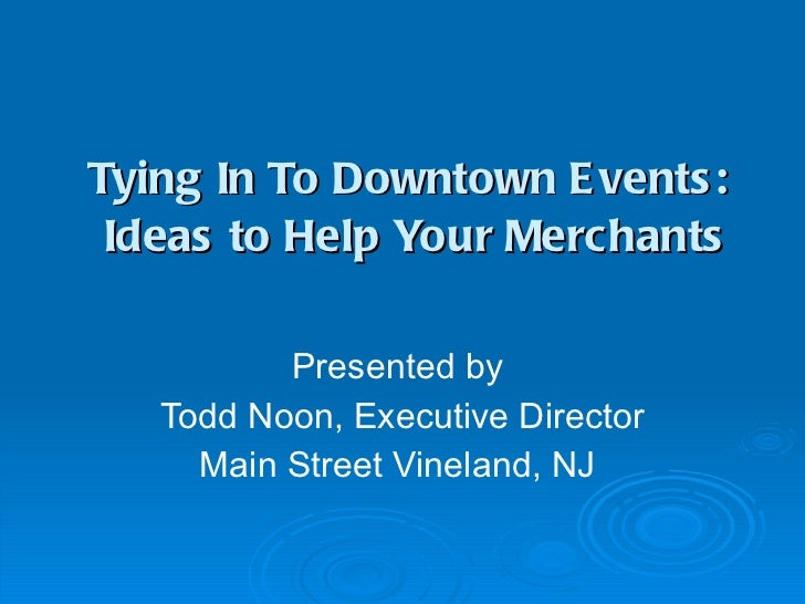 Tying In To Downtown Events:  Ideas to Help Your Merchants Presented by  Todd Noon, Executive Director Main Street Vinelan...