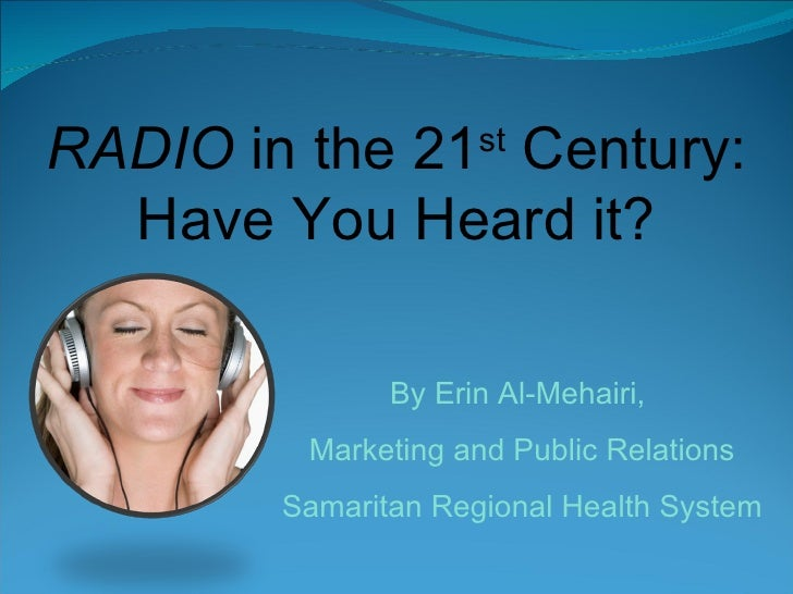 RADIO  in the 21 st  Century: Have You Heard it? By Erin Al-Mehairi,  Marketing and Public Relations Samaritan Regional He...