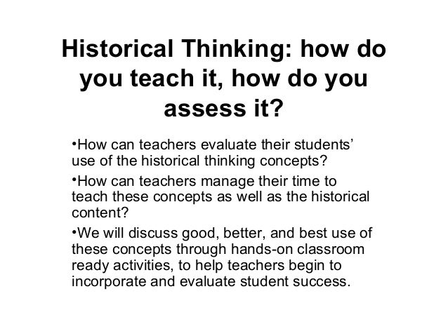 Historical Thinking: how do you teach it, how do you assess it? •How can teachers evaluate their students' use of the hist...