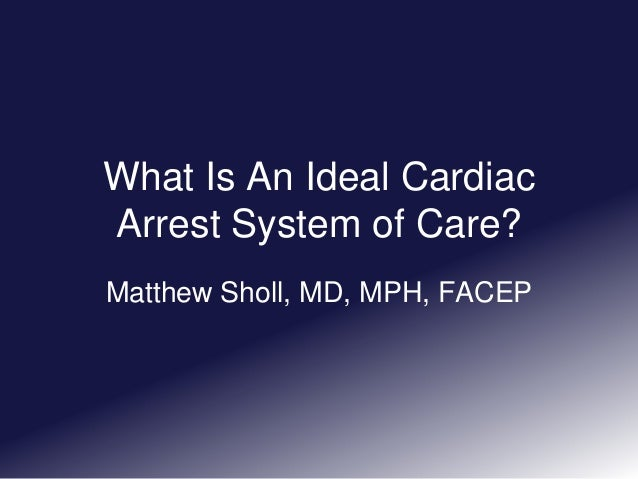 What Is An Ideal Cardiac Arrest System of Care? Matthew Sholl, MD, MPH, FACEP