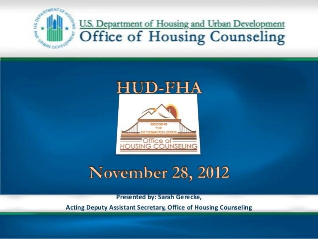 Presented by: Sarah Gerecke,Acting Deputy Assistant Secretary, Office of Housing Counseling