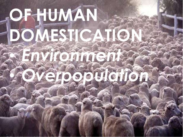OF HUMAN DOMESTICATION • Environment • Overpopulation