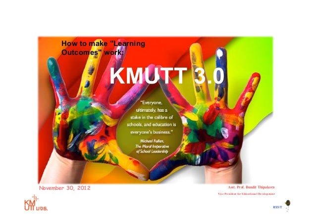 """How to make """"Learning       Outcomes"""" work:                    KMUTT 3.0November 30, 2012                         Asst. Pr..."""