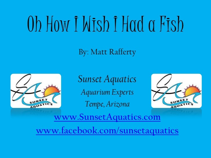 Oh How I Wish I Had a Fish<br />By: Matt Rafferty<br />Sunset Aquatics<br />Aquarium Experts<br />Tempe, Arizona<br />www....