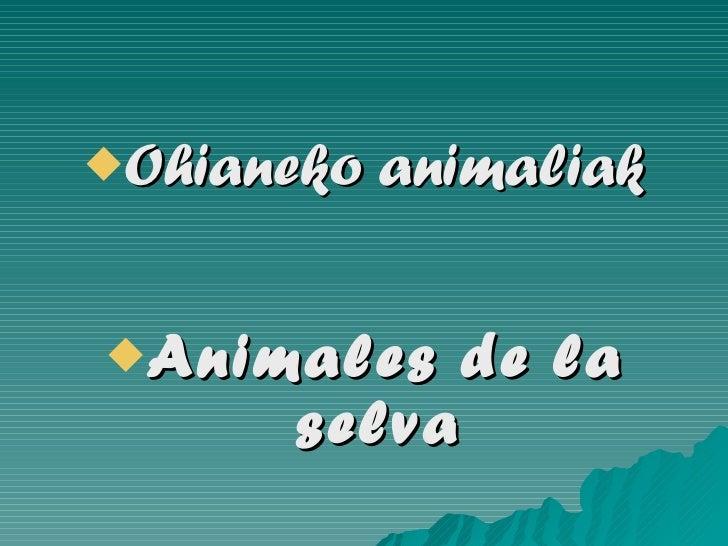 <ul><li>Ohianeko animaliak </li></ul><ul><li>Animales de la selva </li></ul>