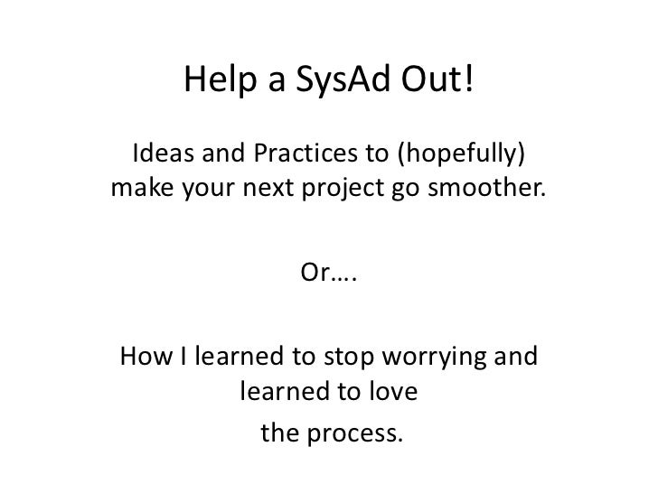 Help a SysAd Out! Ideas and Practices to (hopefully)make your next project go smoother.               Or….How I learned to...