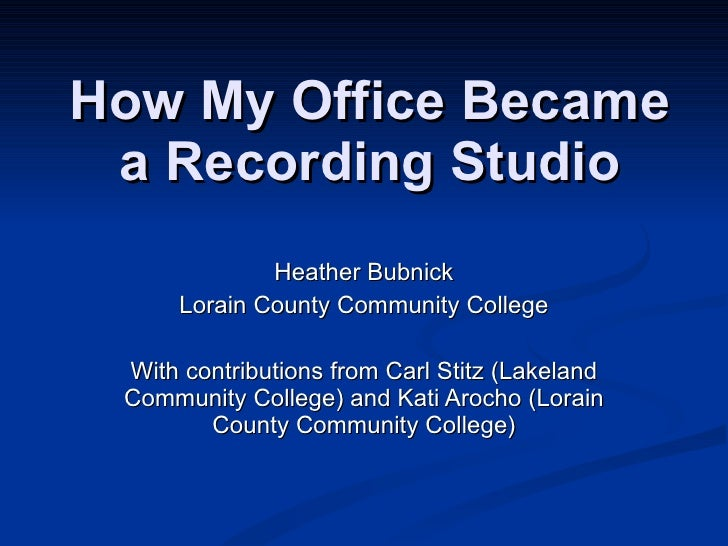 How My Office Became a Recording Studio Heather Bubnick Lorain County Community College With contributions from Carl Stitz...