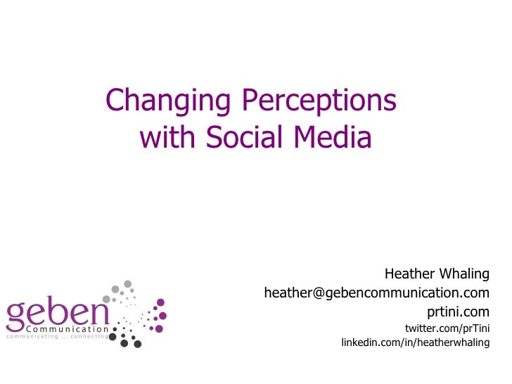 Changing Perceptions  with Social Media Heather Whaling [email_address] prtini.com twitter.com/prTini linkedin.com/in/heat...