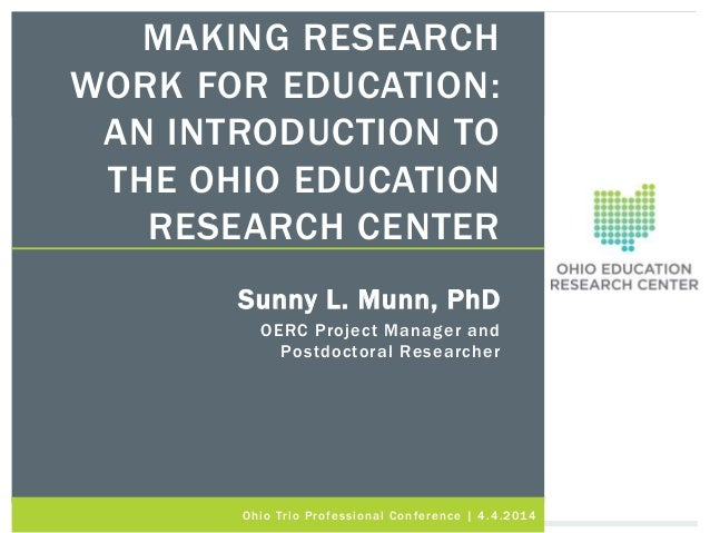 MAKING RESEARCH WORK FOR EDUCATION: AN INTRODUCTION TO THE OHIO EDUCATION RESEARCH CENTER Sunny L. Munn, PhD OERC Project ...