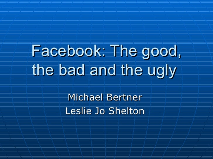 Facebook: The good,the bad and the ugly    Michael Bertner    Leslie Jo Shelton