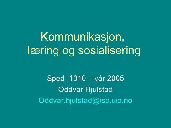 Kommunikasjon,  læring og sosialisering Sped  1010 – vår 2005 Oddvar Hjulstad [email_address]