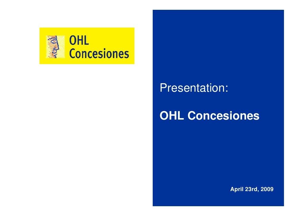 Presentation:  OHL Concesiones                     April 23rd, 2009
