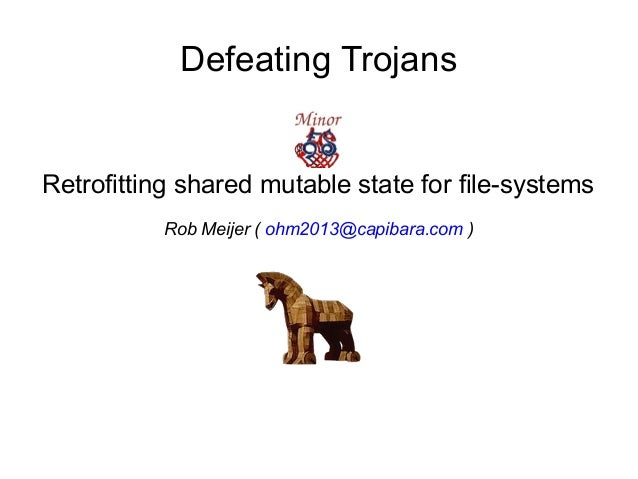 Defeating Trojans Retrofitting shared mutable state for file-systems Rob Meijer ( ohm2013@capibara.com )