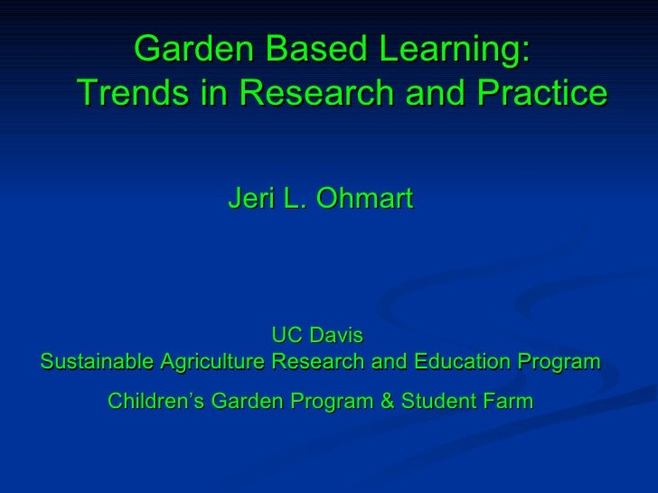 Garden Based Learning:   Trends in Research and Practice Jeri L. Ohmart UC Davis  Sustainable Agriculture Research and Edu...