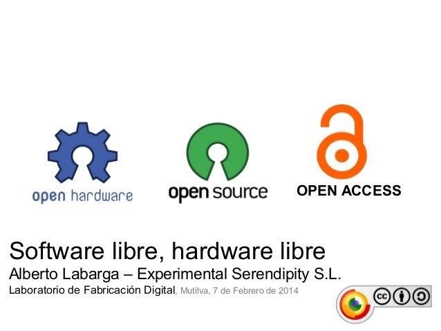 OPEN ACCESS  Software libre, hardware libre Alberto Labarga – Experimental Serendipity S.L. Laboratorio de Fabricación Dig...