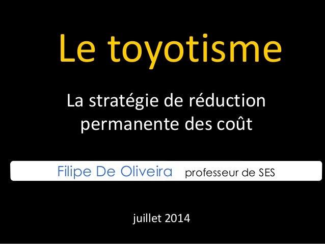 Le toyotisme La stratégie de réduction permanente des coût Filipe De Oliveira professeur de SES juillet 2014