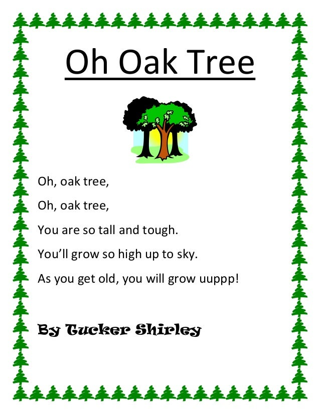 Oh Oak TreeOh, oak tree,Oh, oak tree,You are so tall and tough.You'll grow so high up to sky.As you get old, you will grow...