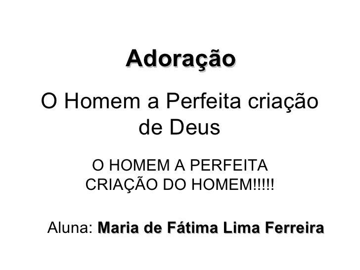 O Homem a Perfeita criação de Deus O HOMEM A PERFEITA CRIAÇÃO DO HOMEM!!!!! Adoração Aluna:  Maria de Fátima Lima Ferreira