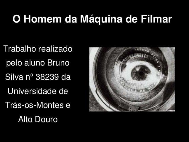 O Homem da Máquina de FilmarTrabalho realizadopelo aluno BrunoSilva nº 38239 da Universidade deTrás-os-Montes e   Alto Douro