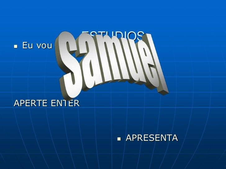 ESTUDIOS <br />Eu vou te pegar<br />APERTE ENTER<br />APRESENTA<br />samuel<br />