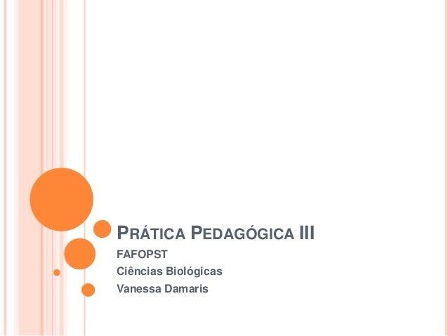 PRÁTICA PEDAGÓGICA IIIFAFOPSTCiências BiológicasVanessa Damaris