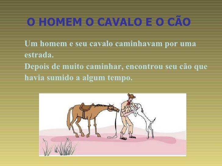 O HOMEM O CAVALO E O CÃO   <ul><ul><li>Um homem e seu cavalo caminhavam por uma  </li></ul></ul><ul><ul><li>estrada. </li>...
