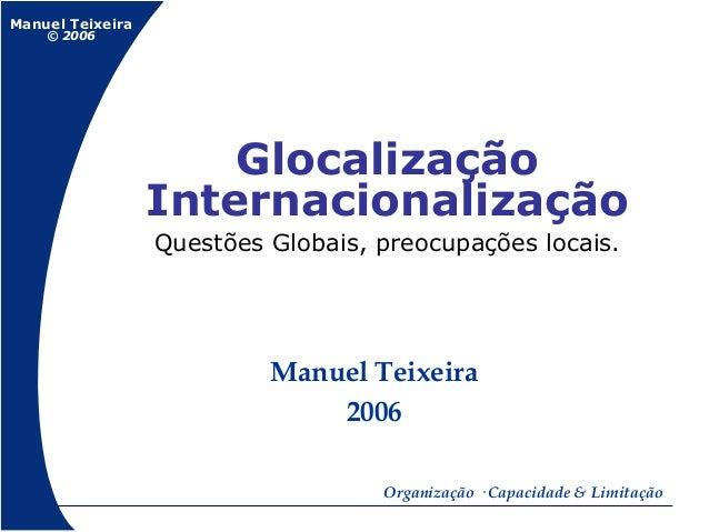 Manuel Teixeira© 2006Organização · Capacidade & LimitaçãoManuel Teixeira2006GlocalizaçãoInternacionalizaçãoQuestões Globai...
