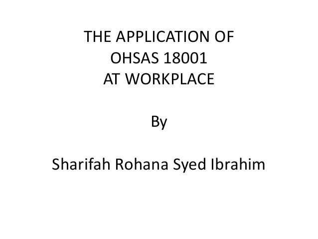 THE APPLICATION OF       OHSAS 18001      AT WORKPLACE            BySharifah Rohana Syed Ibrahim