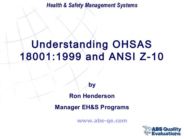 Health & Safety Management Systems  Understanding OHSAS 18001:1999 and ANSI Z-10 by Ron Henderson Manager EH&S Programs ww...