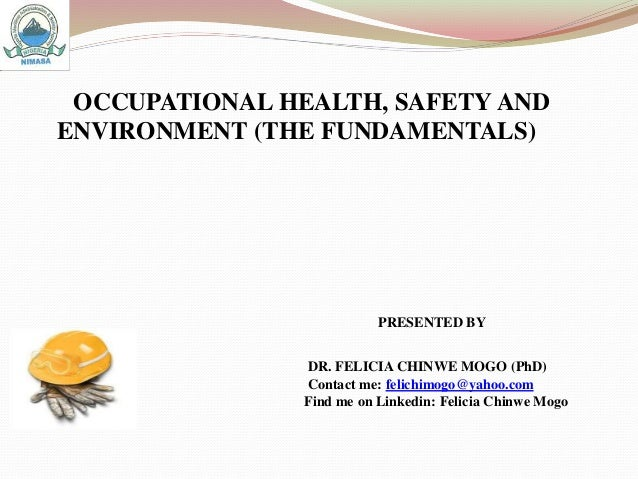 OCCUPATIONAL HEALTH, SAFETY AND ENVIRONMENT (THE FUNDAMENTALS) PRESENTED BY DR. FELICIA CHINWE MOGO (PhD) Contact me: feli...