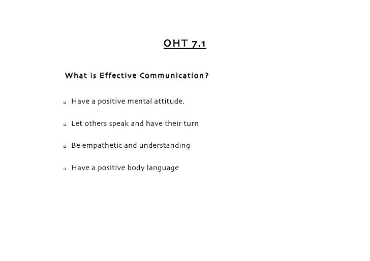 OHT 7.1   What is Effective Communication?      Have a positive mental attitude.     Let others speak and have their tur...