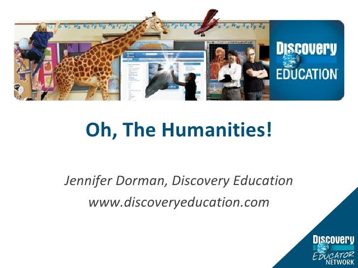 Oh, The Humanities! Jennifer Dorman, Discovery Education www.discoveryeducation.com