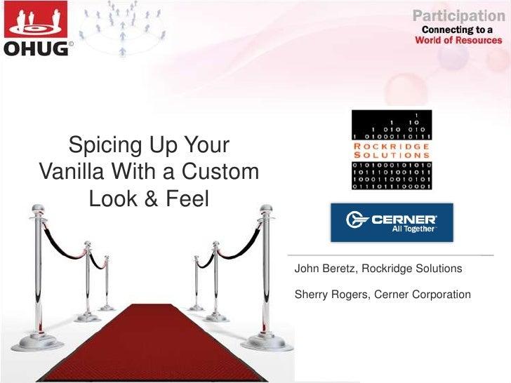 Spicing Up Your Vanilla With a Custom Look & Feel<br />John Beretz, Rockridge Solutions<br />Sherry Rogers, Cerner Corpora...